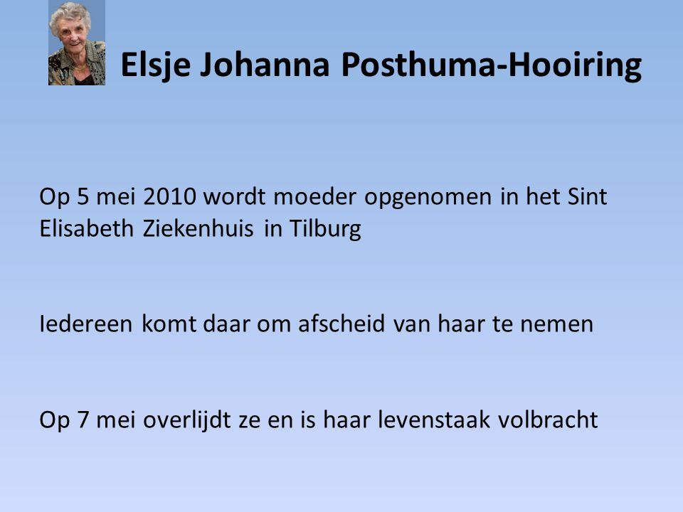Elsje Johanna Posthuma-Hooiring Op 5 mei 2010 wordt moeder opgenomen in het Sint Elisabeth Ziekenhuis in Tilburg Iedereen komt daar om afscheid van ha