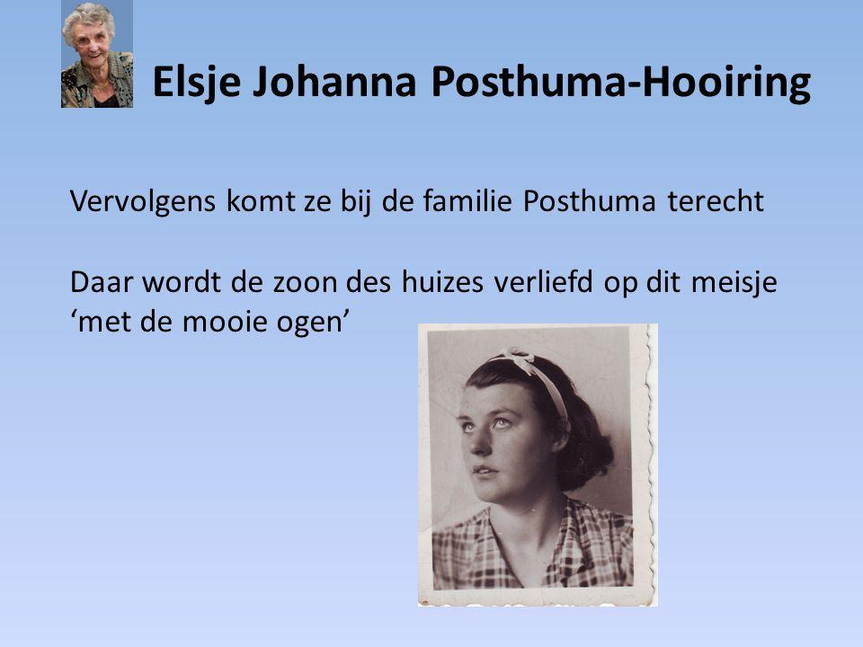 Elsje Johanna Posthuma-Hooiring Vervolgens komt ze bij de familie Posthuma terecht Daar wordt de zoon des huizes verliefd op dit meisje 'met de mooie