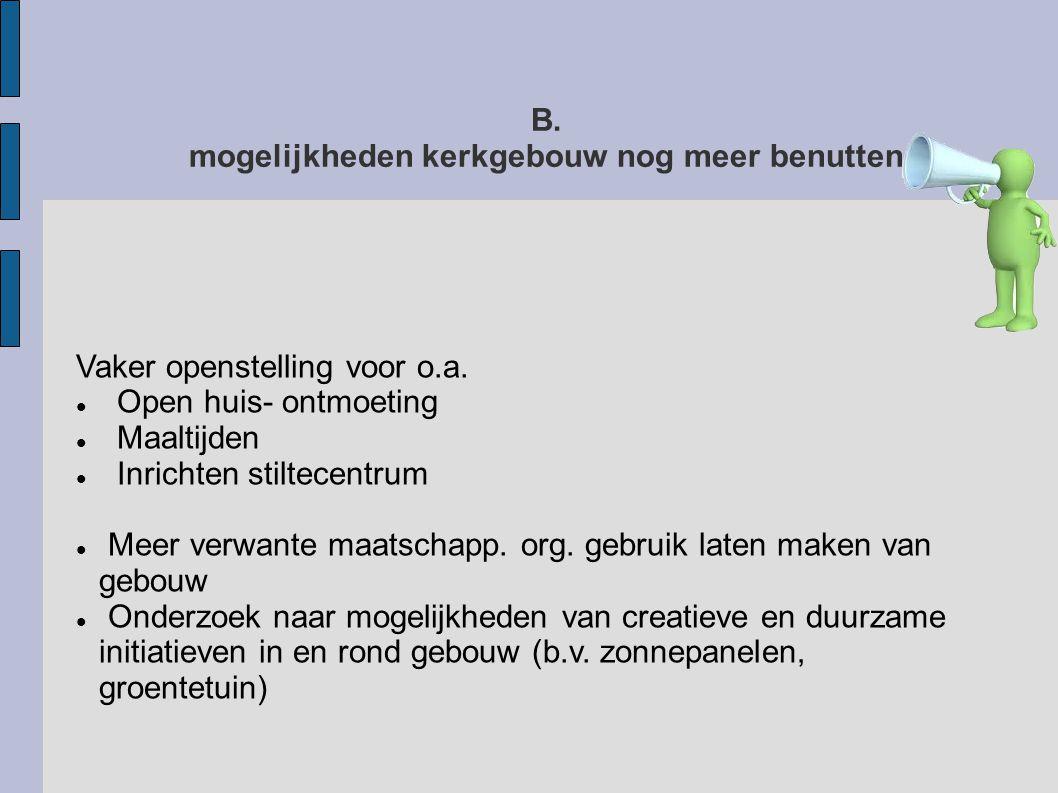 B. mogelijkheden kerkgebouw nog meer benutten Vaker openstelling voor o.a.