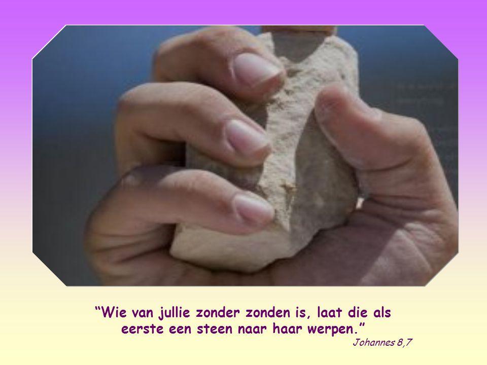 Wie van jullie zonder zonden is, laat die als eerste een steen naar haar werpen. Johannes 8,7