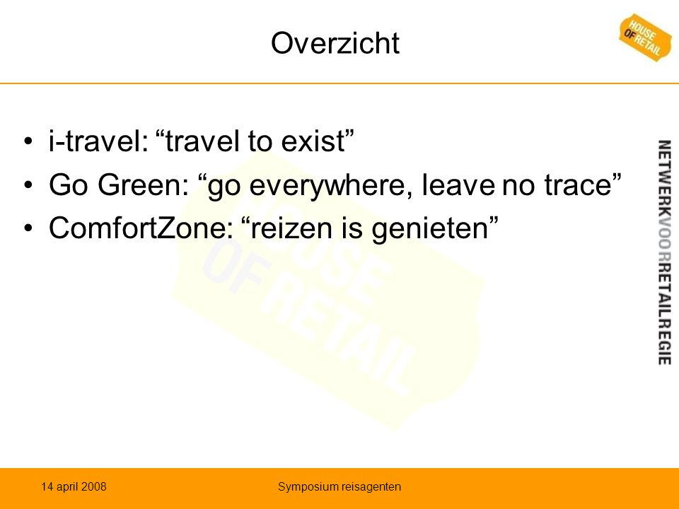Overzicht •i-travel: travel to exist •Go Green: go everywhere, leave no trace •ComfortZone: reizen is genieten 14 april 2008Symposium reisagenten