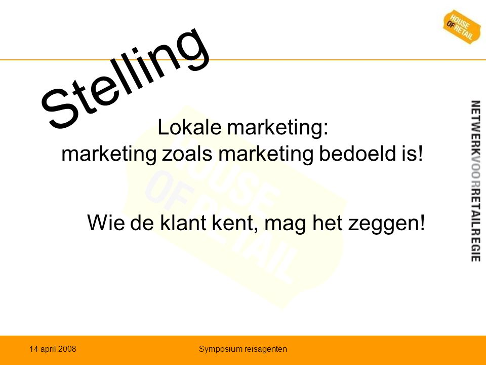 Lokale marketing: marketing zoals marketing bedoeld is! Wie de klant kent, mag het zeggen! 14 april 2008Symposium reisagenten Stelling