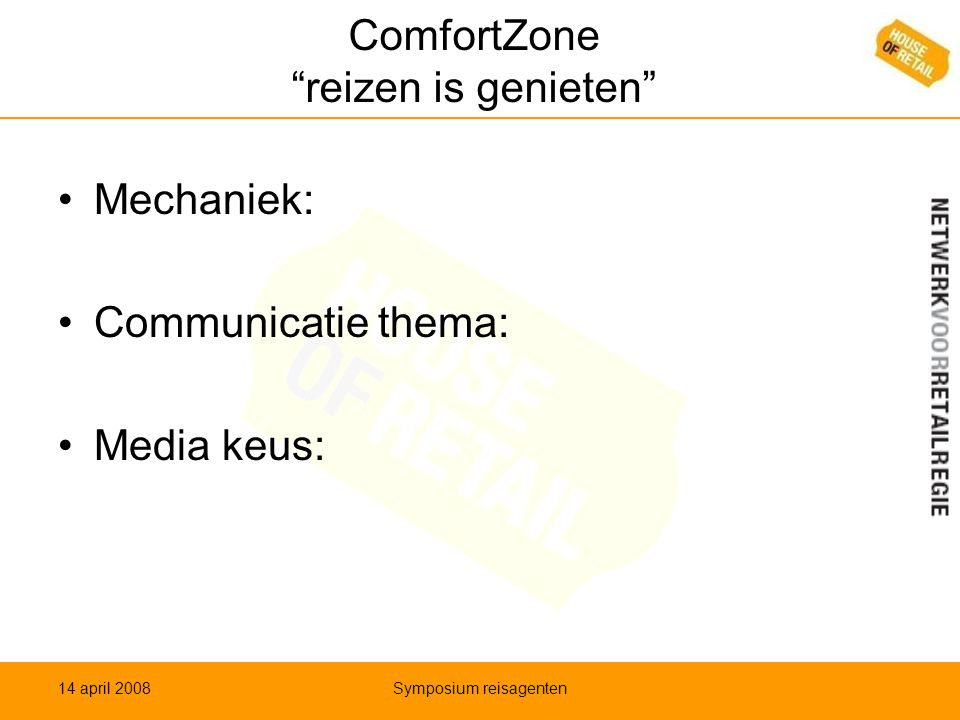 ComfortZone reizen is genieten •Mechaniek: •Communicatie thema: •Media keus: 14 april 2008Symposium reisagenten