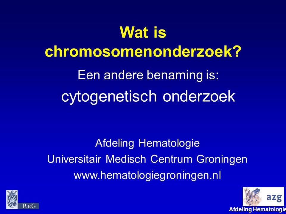 Afdeling Hematologie umcg Wat is chromosomenonderzoek? Een andere benaming is: cytogenetisch onderzoek Afdeling Hematologie Universitair Medisch Centr