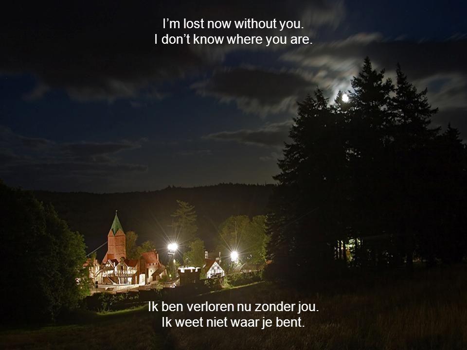 Ik ben verloren nu zonder jou.Ik weet niet waar je bent.