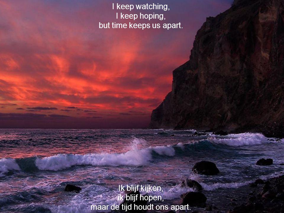 Ik blijf kijken, ik blijf hopen, maar de tijd houdt ons apart.