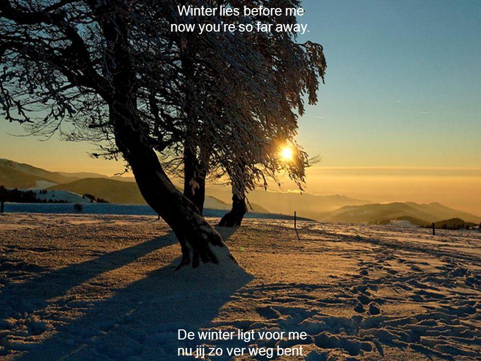 De winter ligt voor me nu jij zo ver weg bent. Winter lies before me now you're so far away.