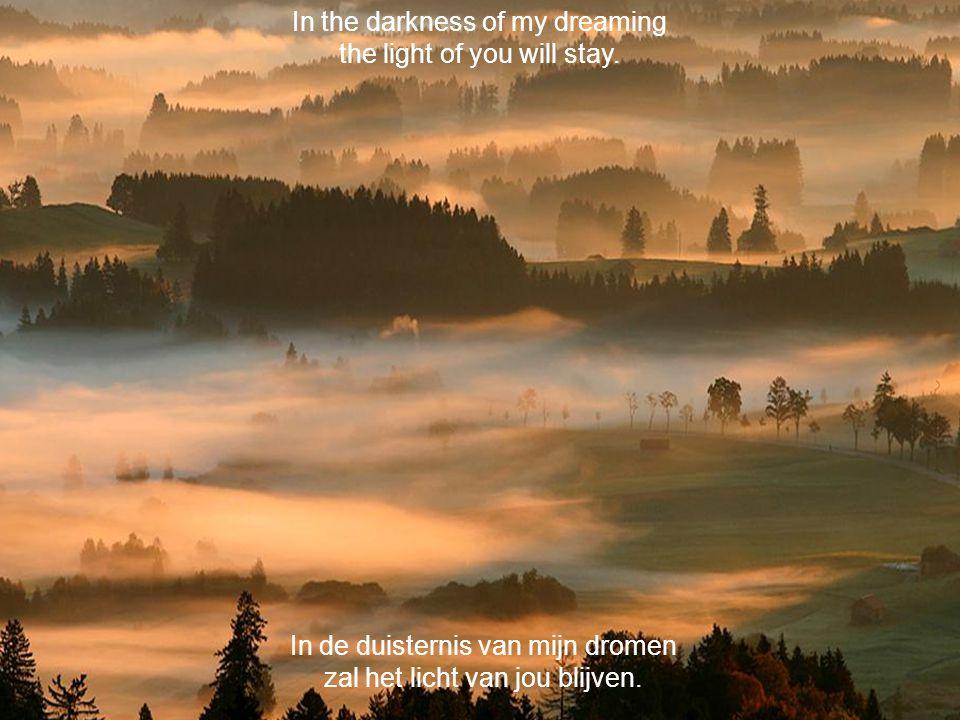 In de duisternis van mijn dromen zal het licht van jou blijven.