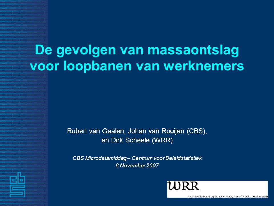 De gevolgen van massaontslag voor loopbanen van werknemers Ruben van Gaalen, Johan van Rooijen (CBS), en Dirk Scheele (WRR) CBS Microdatamiddag – Centrum voor Beleidstatistiek 8 November 2007