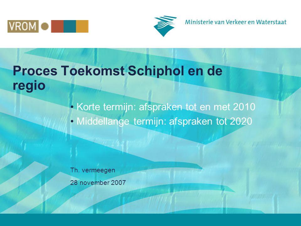 28 november 2007 Th. vermeegen Proces Toekomst Schiphol en de regio • Korte termijn: afspraken tot en met 2010 • Middellange termijn: afspraken tot 20