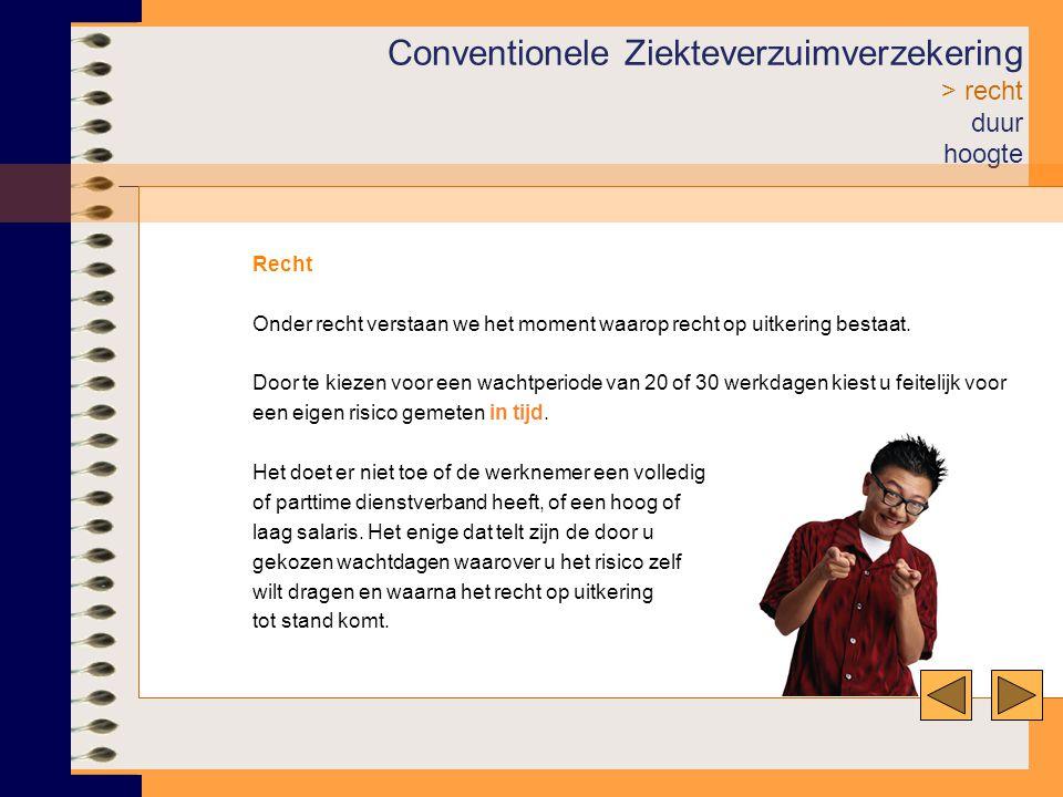 Conventionele Ziekteverzuimverzekering > recht duur hoogte Recht Onder recht verstaan we het moment waarop recht op uitkering bestaat. Door te kiezen
