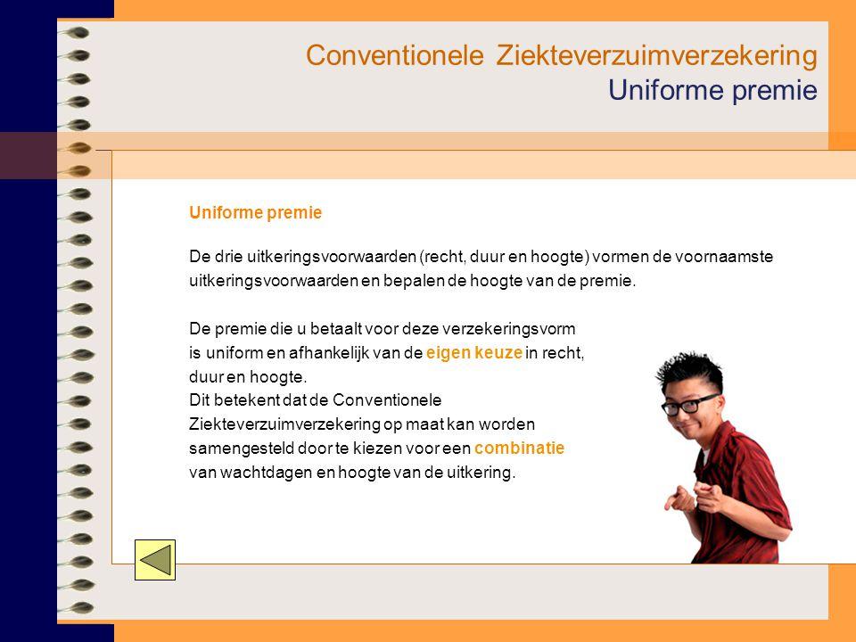 Conventionele Ziekteverzuimverzekering Uniforme premie Uniforme premie De drie uitkeringsvoorwaarden (recht, duur en hoogte) vormen de voornaamste uitkeringsvoorwaarden en bepalen de hoogte van de premie.