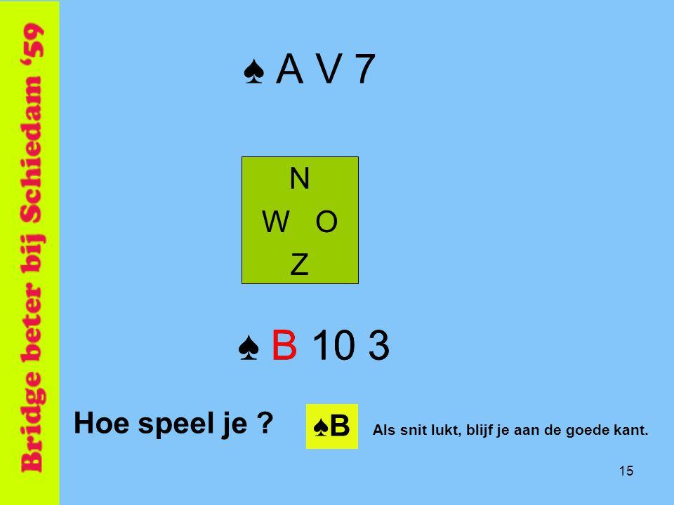 15 ♠ A V 7 N W O Z ♠ B 10 3 Hoe speel je ? ♠ B 10 3 ♠B♠B Als snit lukt, blijf je aan de goede kant.