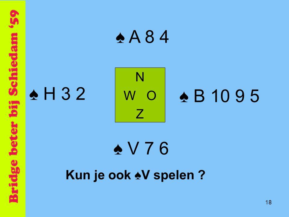 18 ♠ B 10 9 5 N W O Z ♠ V 7 6 ♠ A 8 4 ♠ H 3 2 Kun je ook ♠V spelen ?