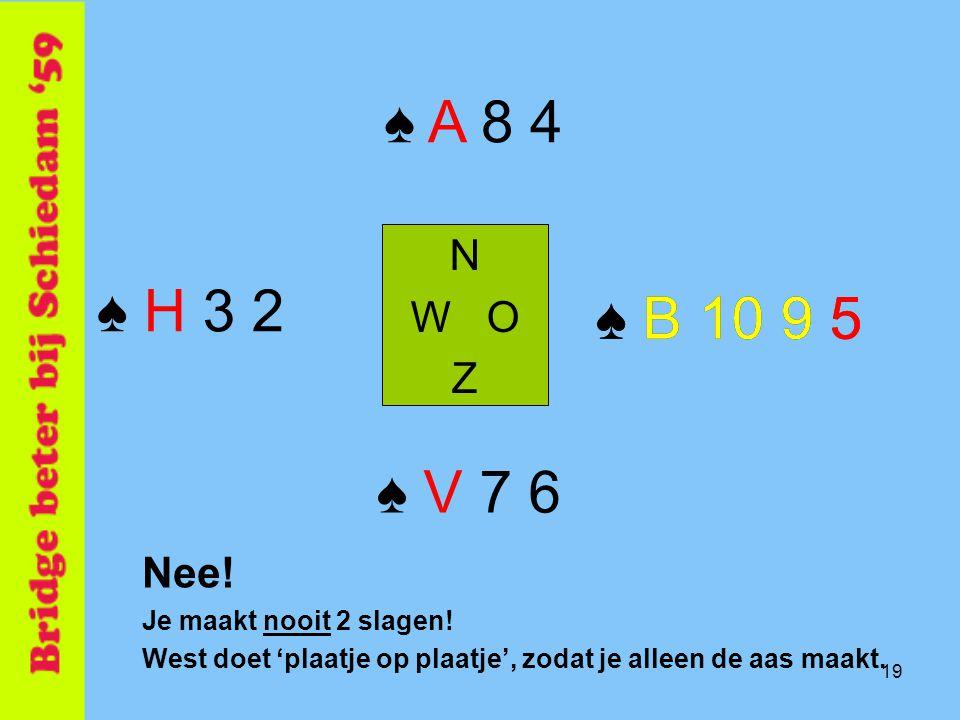 19 ♠ B 10 9 5 N W O Z ♠ V 7 6 ♠ A 8 4 ♠ H 3 2 ♠ B 10 9 5 Nee! Je maakt nooit 2 slagen! West doet 'plaatje op plaatje', zodat je alleen de aas maakt.