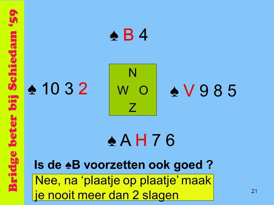 21 Is de ♠B voorzetten ook goed ? N W O Z ♠ A H 7 6 ♠ B 4 Nee, na 'plaatje op plaatje' maak je nooit meer dan 2 slagen ♠ 10 3 2 ♠ V 9 8 5♠ V ♠ A H 7 6