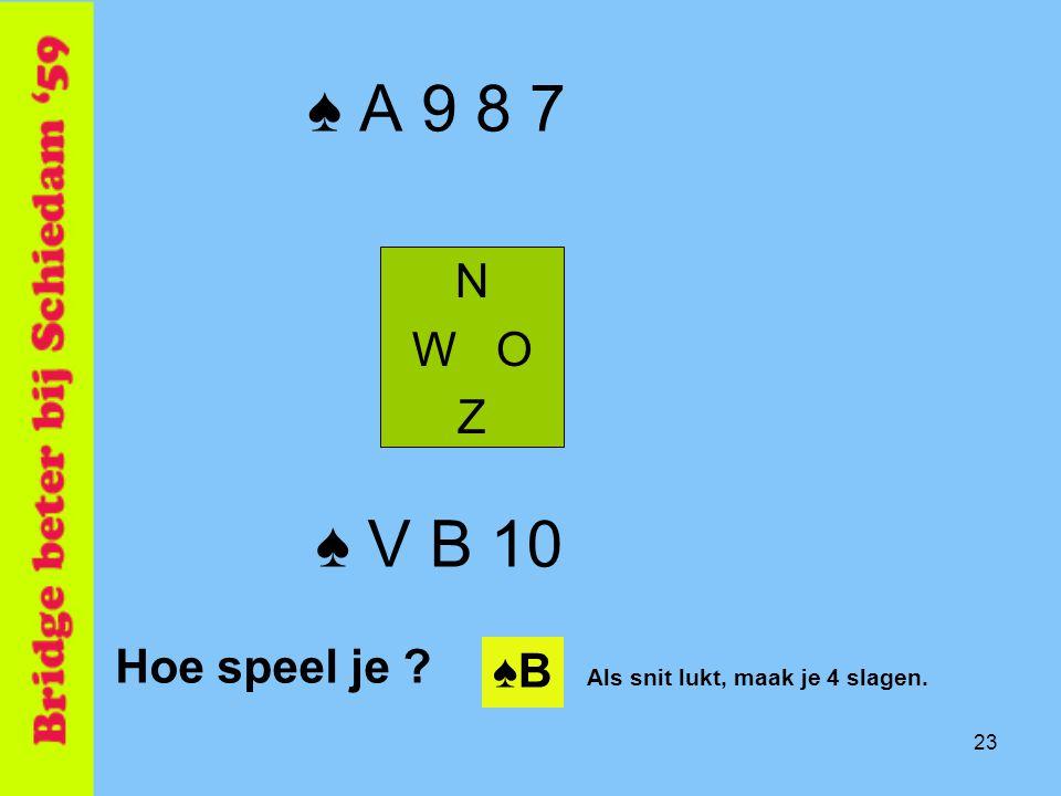 23 ♠ A 9 8 7 N W O Z ♠ V B 10 Hoe speel je ? ♠B♠B Als snit lukt, maak je 4 slagen.