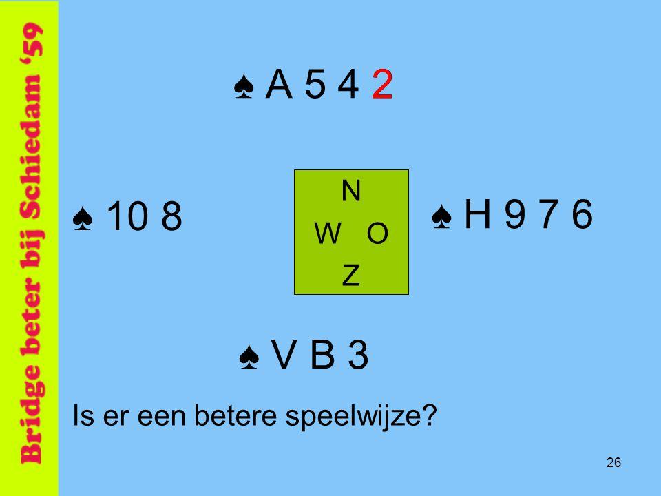 26 ♠ A 5 4 2 N W O Z ♠ V B 3 Is er een betere speelwijze? ♠ 10 8 ♠ H 9 7 6 2