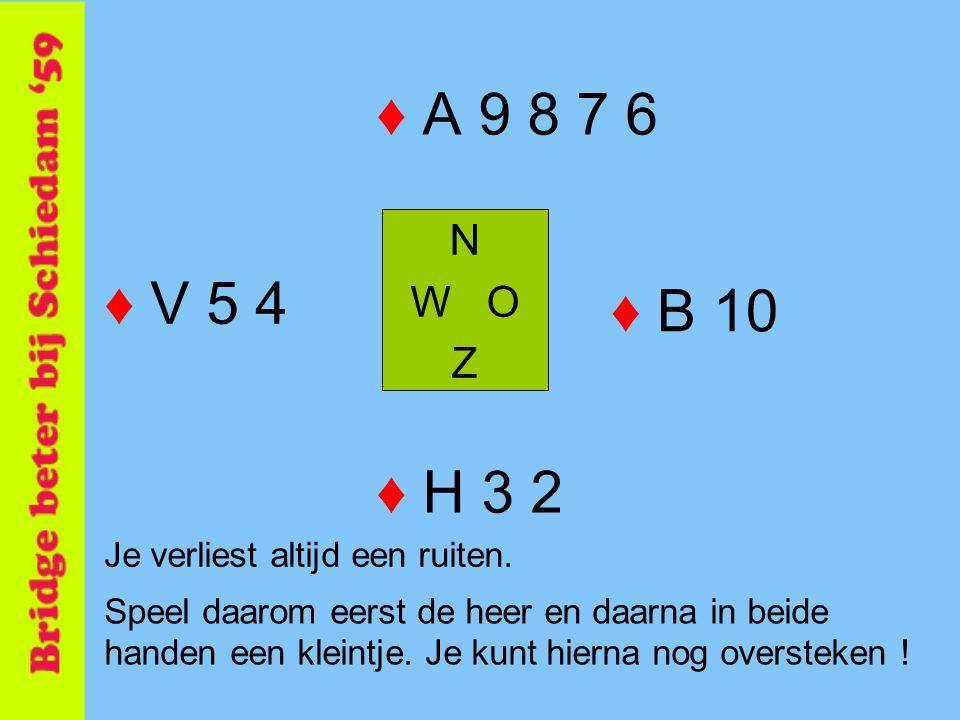 ♦ A 9 8 7 6 N W O Z ♦ H 3 2 ♦ V 5 4 ♦ B 10 Je verliest altijd een ruiten. Speel daarom eerst de heer en daarna in beide handen een kleintje. Je kunt h