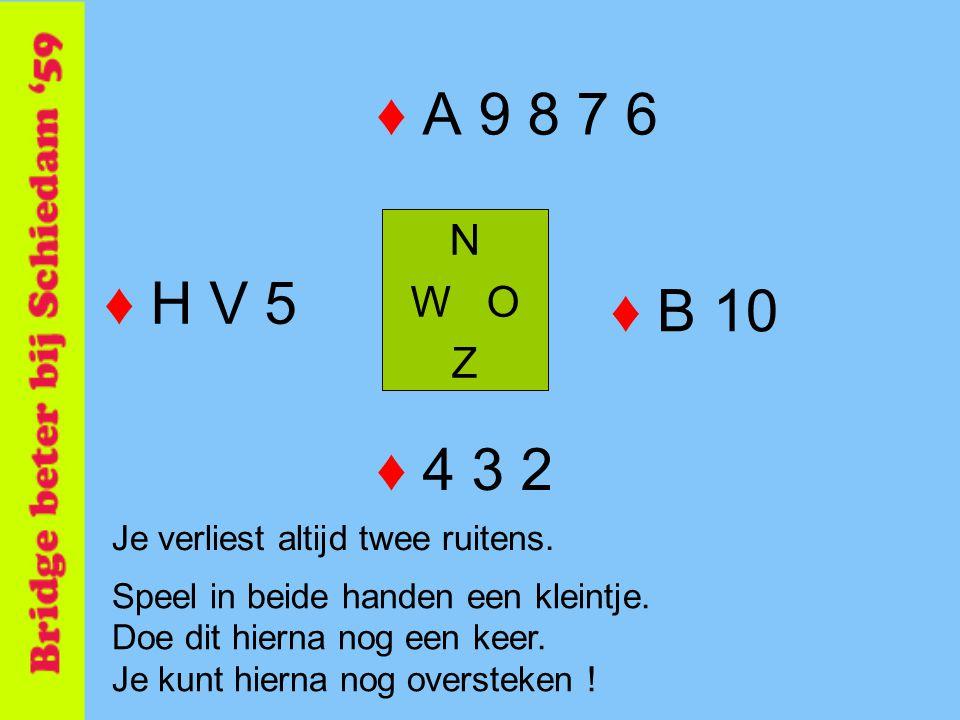 ♦ A 9 8 7 6 N W O Z ♦ 4 3 2 ♦ H V 5 ♦ B 10 Je verliest altijd twee ruitens. Speel in beide handen een kleintje. Doe dit hierna nog een keer. Je kunt h