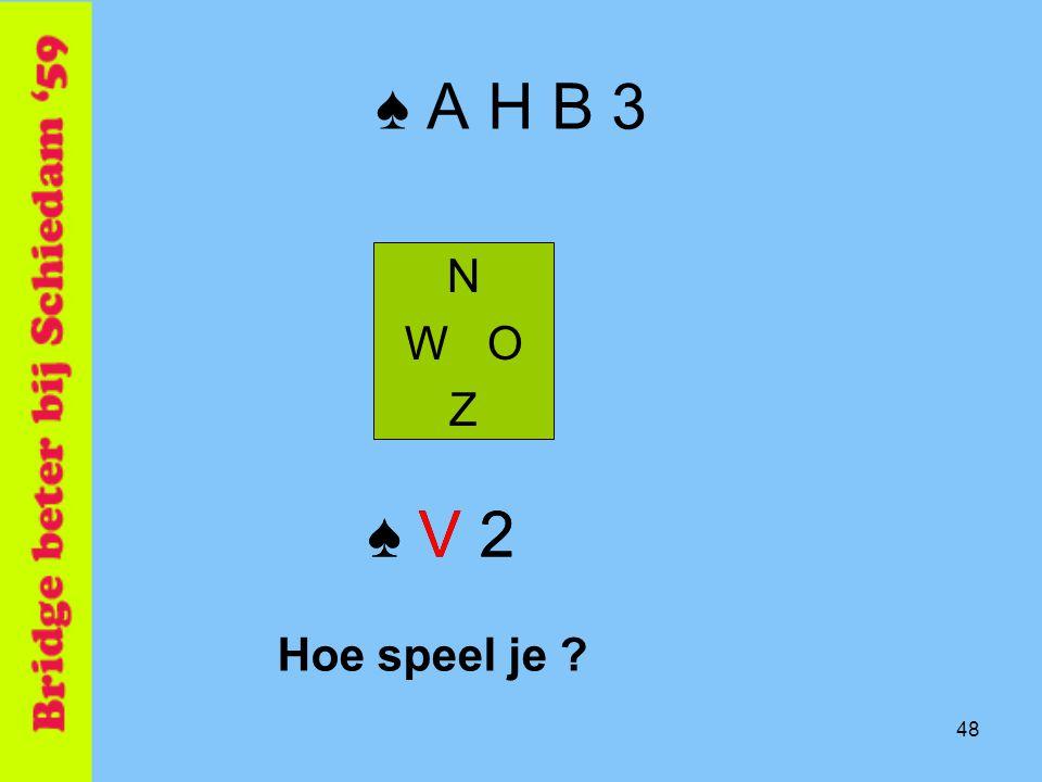 48 ♠ A H B 3 N W O Z ♠ V 2 Hoe speel je ?