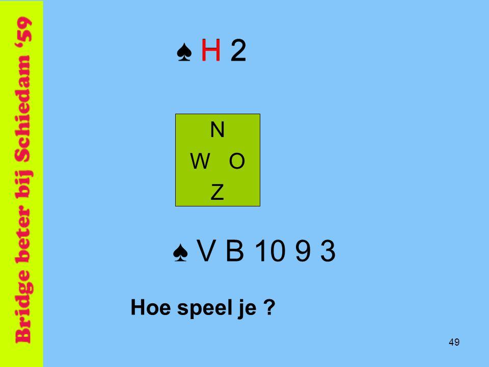 49 ♠ H 2 N W O Z ♠ V B 10 9 3 Hoe speel je ? ♠ H 2