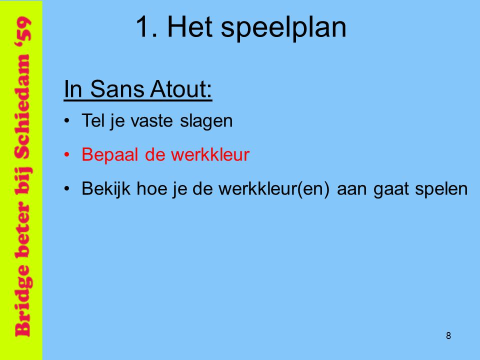 8 1. Het speelplan In Sans Atout: •Tel je vaste slagen •Bepaal de werkkleur •Bekijk hoe je de werkkleur(en) aan gaat spelen