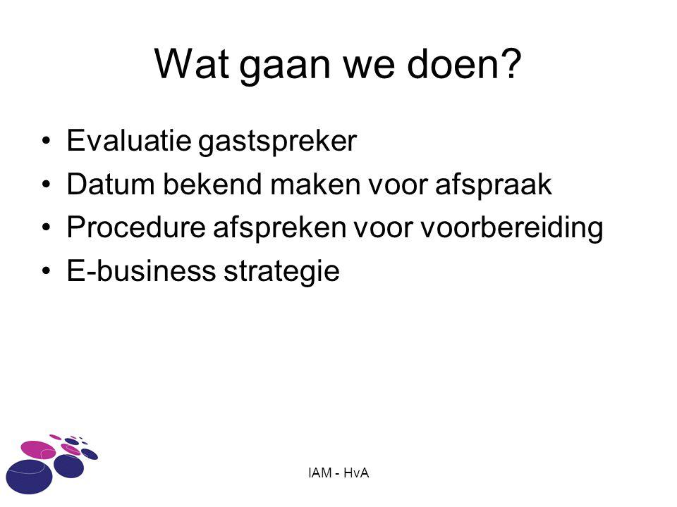 IAM - HvA Wat gaan we doen? •Evaluatie gastspreker •Datum bekend maken voor afspraak •Procedure afspreken voor voorbereiding •E-business strategie
