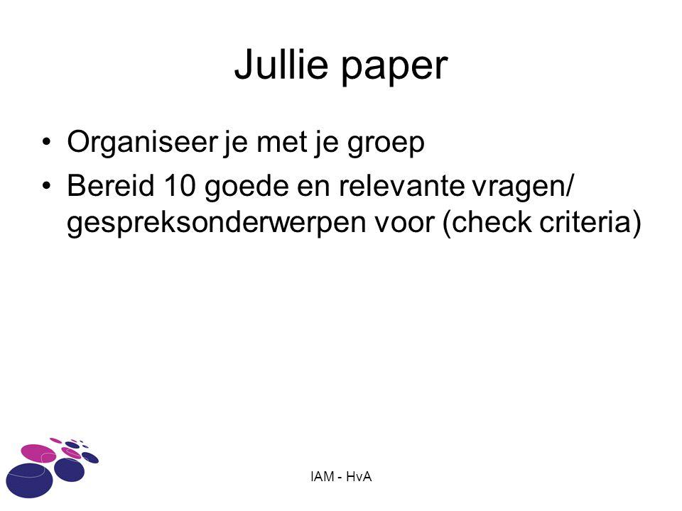 IAM - HvA Jullie paper •Organiseer je met je groep •Bereid 10 goede en relevante vragen/ gespreksonderwerpen voor (check criteria)