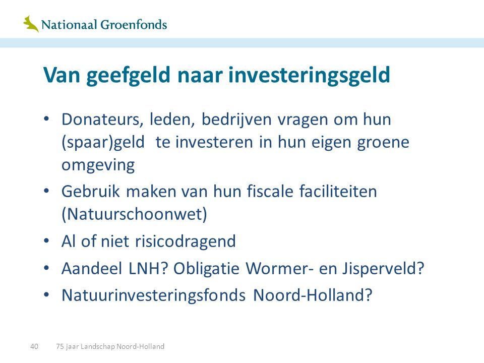 Van geefgeld naar investeringsgeld • Donateurs, leden, bedrijven vragen om hun (spaar)geld te investeren in hun eigen groene omgeving • Gebruik maken van hun fiscale faciliteiten (Natuurschoonwet) • Al of niet risicodragend • Aandeel LNH.