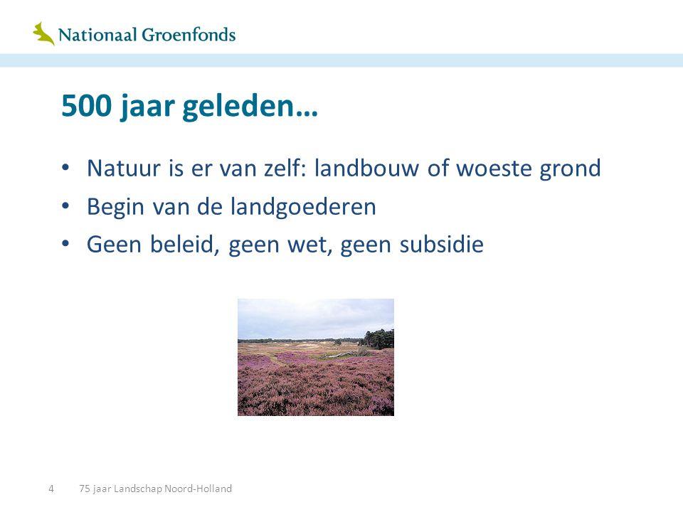 500 jaar geleden… • Natuur is er van zelf: landbouw of woeste grond • Begin van de landgoederen • Geen beleid, geen wet, geen subsidie 475 jaar Landschap Noord-Holland