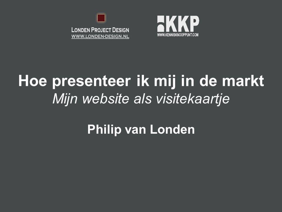 Hoe presenteer ik mij in de markt Mijn website als visitekaartje Philip van Londen