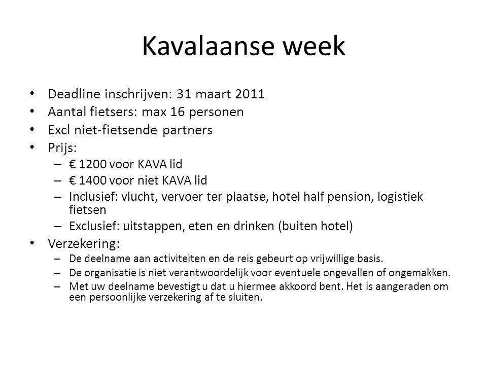 Kavalaanse week • Deadline inschrijven: 31 maart 2011 • Aantal fietsers: max 16 personen • Excl niet-fietsende partners • Prijs: – € 1200 voor KAVA lid – € 1400 voor niet KAVA lid – Inclusief: vlucht, vervoer ter plaatse, hotel half pension, logistiek fietsen – Exclusief: uitstappen, eten en drinken (buiten hotel) • Verzekering: – De deelname aan activiteiten en de reis gebeurt op vrijwillige basis.