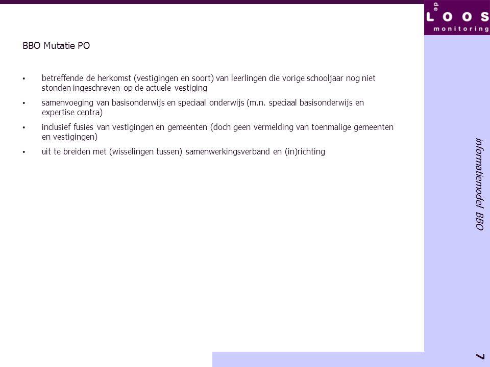 7 informatiemodel BBO BBO Mutatie PO • betreffende de herkomst (vestigingen en soort) van leerlingen die vorige schooljaar nog niet stonden ingeschrev