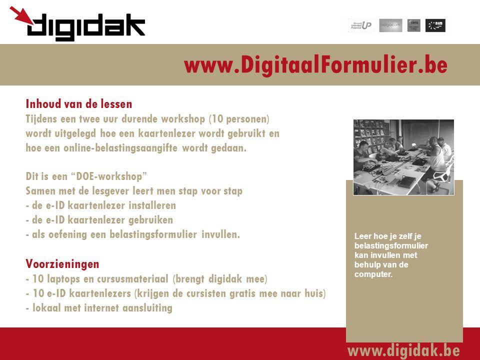 www.digidak.be www.DigitaalFormulier.be Inhoud van de lessen Tijdens een twee uur durende workshop (10 personen) wordt uitgelegd hoe een kaartenlezer wordt gebruikt en hoe een online-belastingsaangifte wordt gedaan.