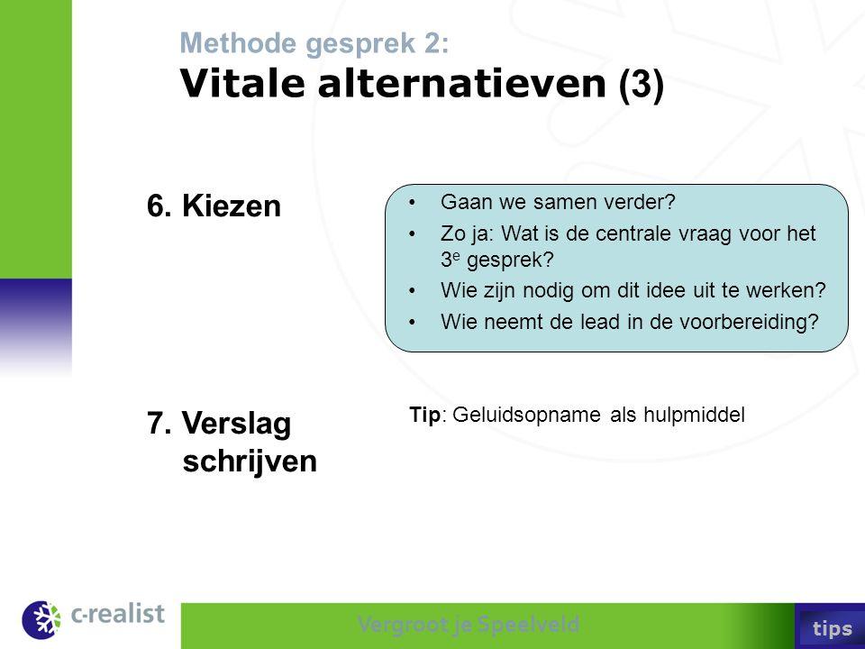 Vergroot je Speelveld Methode gesprek 2: Vitale alternatieven (3) •Gaan we samen verder? •Zo ja: Wat is de centrale vraag voor het 3 e gesprek? •Wie z