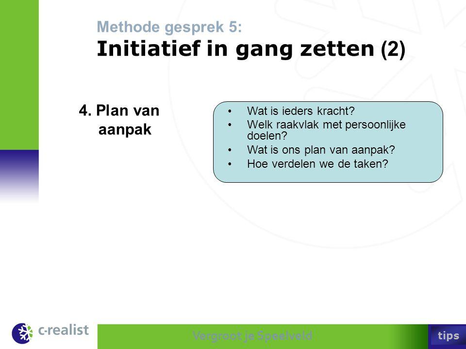 Vergroot je Speelveld Methode gesprek 5: Initiatief in gang zetten (2) •Wat is ieders kracht? •Welk raakvlak met persoonlijke doelen? •Wat is ons plan