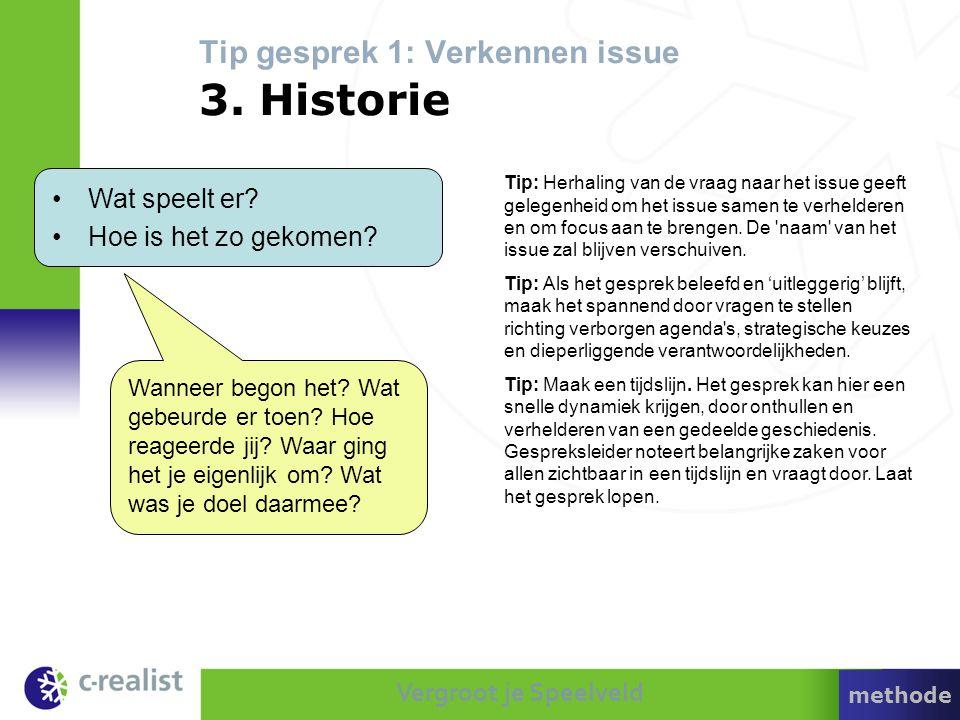 Vergroot je Speelveld Tip gesprek 1: Verkennen issue 3. Historie •Wat speelt er? •Hoe is het zo gekomen? Tip: Herhaling van de vraag naar het issue ge