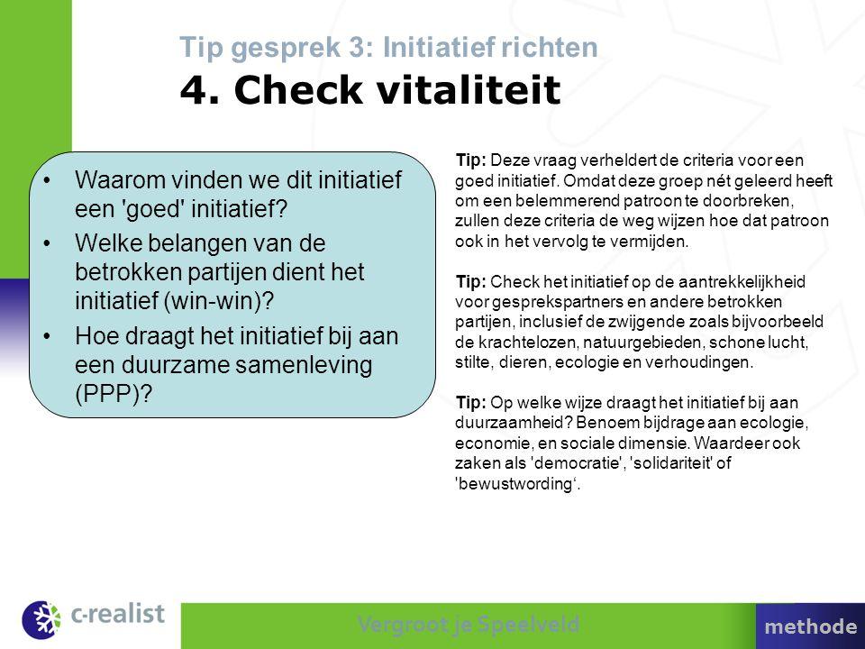 Vergroot je Speelveld Tip gesprek 3: Initiatief richten 4. Check vitaliteit Tip: Deze vraag verheldert de criteria voor een goed initiatief. Omdat dez
