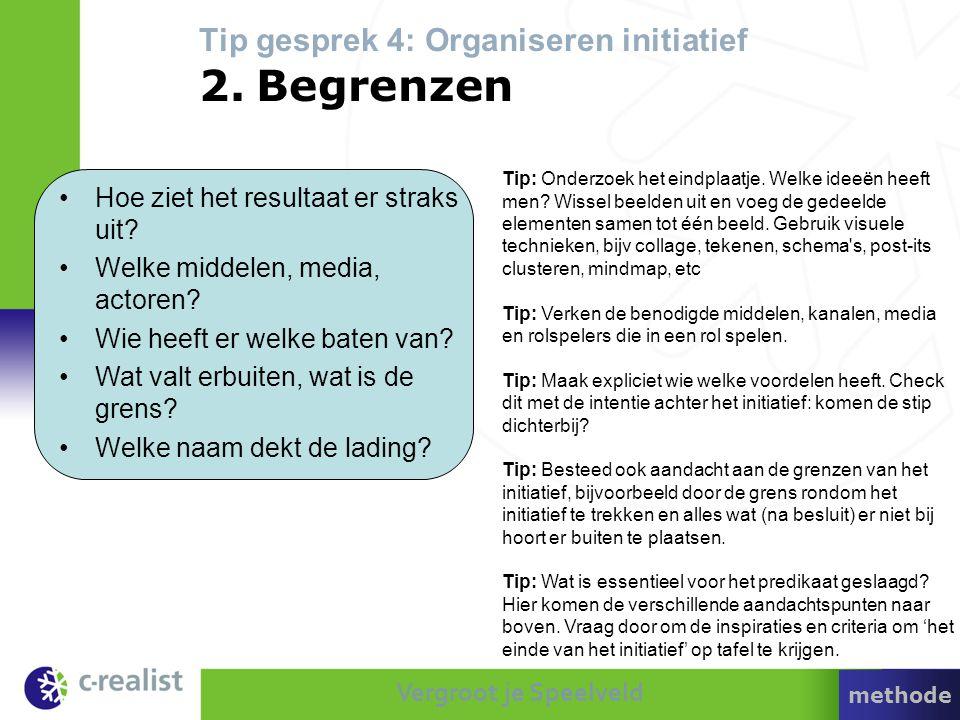 Vergroot je Speelveld Tip gesprek 4: Organiseren initiatief 2. Begrenzen •Hoe ziet het resultaat er straks uit? •Welke middelen, media, actoren? •Wie
