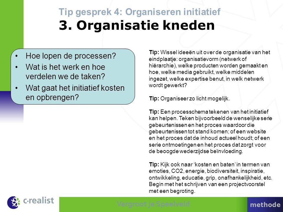 Vergroot je Speelveld Tip gesprek 4: Organiseren initiatief 3. Organisatie kneden •Hoe lopen de processen? •Wat is het werk en hoe verdelen we de take