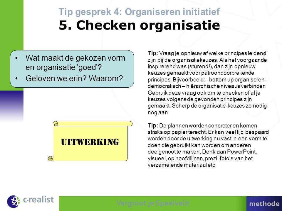 Vergroot je Speelveld Tip gesprek 4: Organiseren initiatief 5. Checken organisatie •Wat maakt de gekozen vorm en organisatie 'goed'? •Geloven we erin?