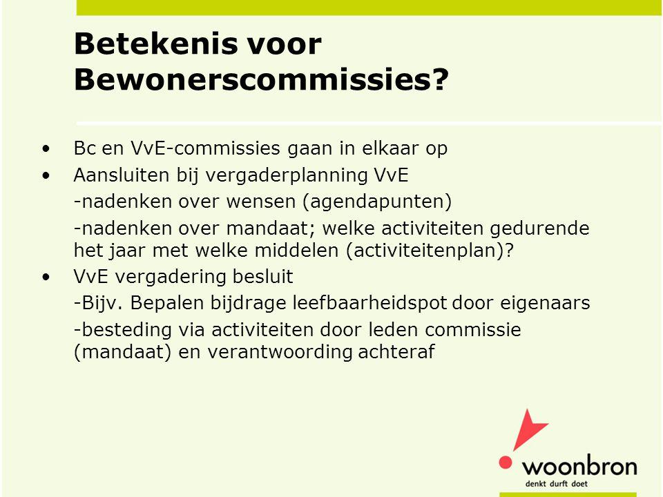 Betekenis voor Bewonerscommissies? •Bc en VvE-commissies gaan in elkaar op •Aansluiten bij vergaderplanning VvE -nadenken over wensen (agendapunten) -