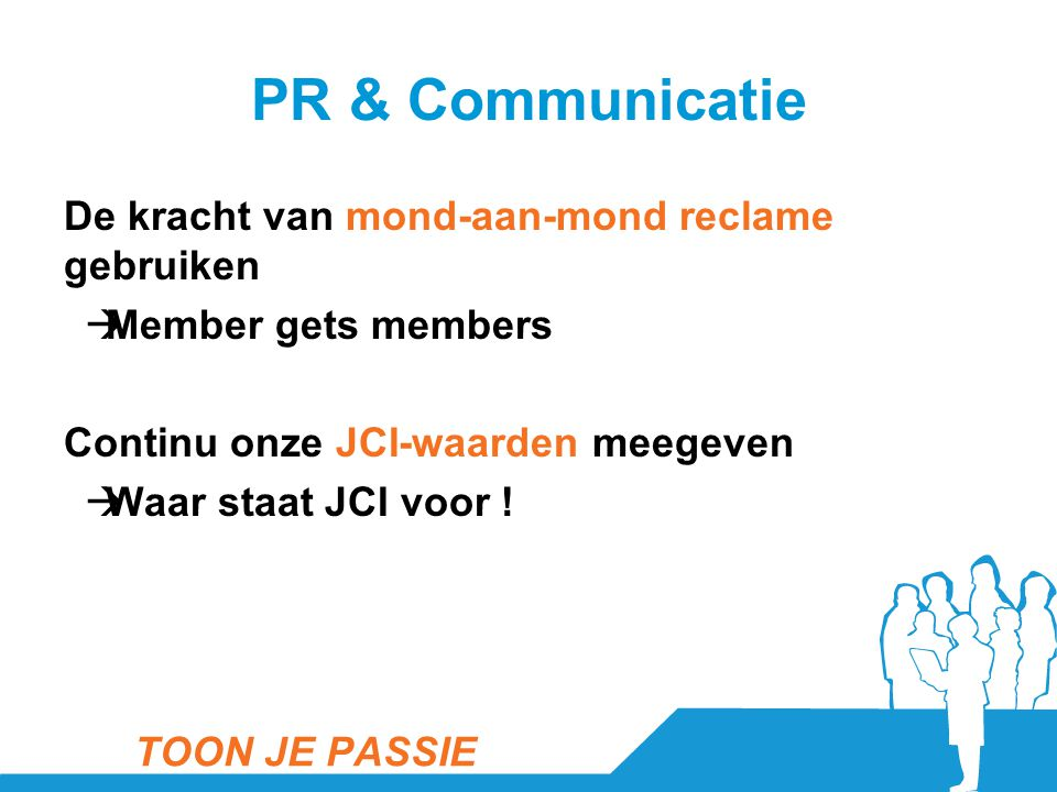 PR & Communicatie De kracht van mond-aan-mond reclame gebruiken  Member gets members Continu onze JCI-waarden meegeven  Waar staat JCI voor ! TOON J