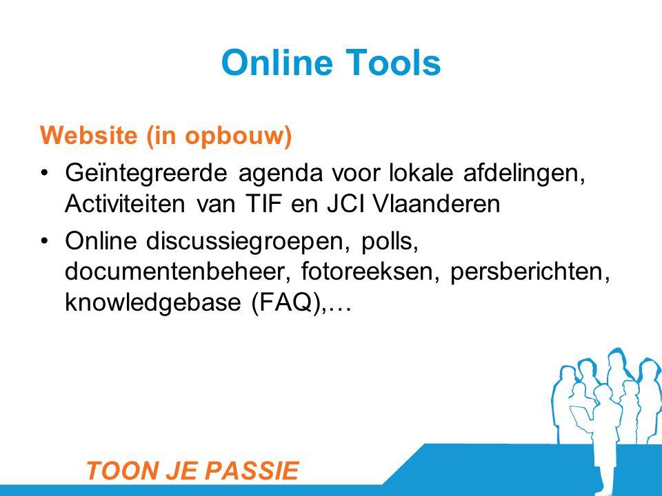 Online Tools Website (in opbouw) •Geïntegreerde agenda voor lokale afdelingen, Activiteiten van TIF en JCI Vlaanderen •Online discussiegroepen, polls, documentenbeheer, fotoreeksen, persberichten, knowledgebase (FAQ),… TOON JE PASSIE