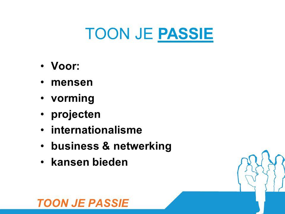 •Voor: •mensen •vorming •projecten •internationalisme •business & netwerking •kansen bieden TOON JE PASSIE