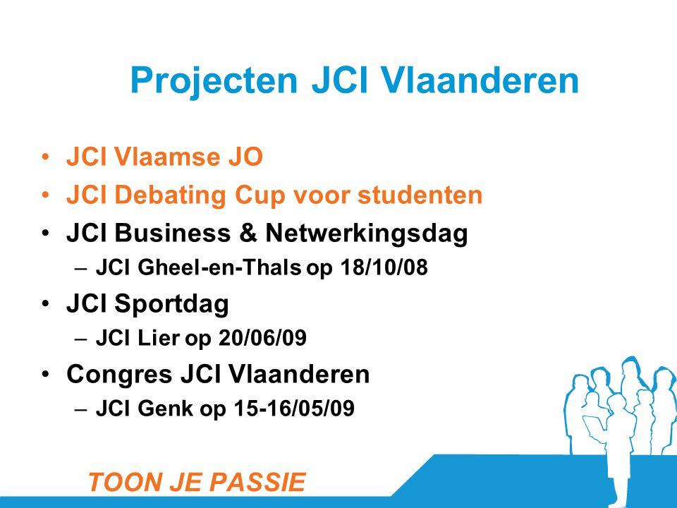 Projecten JCI Vlaanderen •JCI Vlaamse JO •JCI Debating Cup voor studenten •JCI Business & Netwerkingsdag –JCI Gheel-en-Thals op 18/10/08 •JCI Sportdag –JCI Lier op 20/06/09 •Congres JCI Vlaanderen –JCI Genk op 15-16/05/09 TOON JE PASSIE