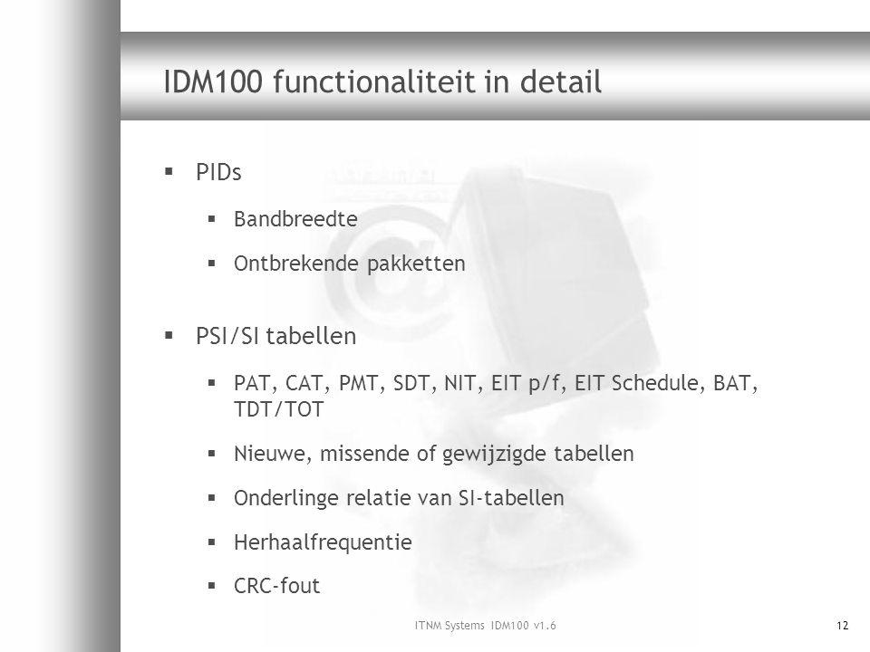 ITNM Systems IDM100 v1.612 IDM100 functionaliteit in detail  PIDs  Bandbreedte  Ontbrekende pakketten  PSI/SI tabellen  PAT, CAT, PMT, SDT, NIT, EIT p/f, EIT Schedule, BAT, TDT/TOT  Nieuwe, missende of gewijzigde tabellen  Onderlinge relatie van SI-tabellen  Herhaalfrequentie  CRC-fout