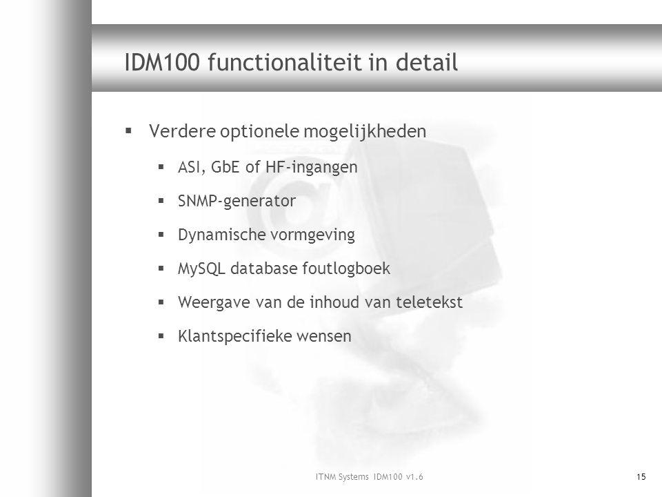 ITNM Systems IDM100 v1.615 IDM100 functionaliteit in detail  Verdere optionele mogelijkheden  ASI, GbE of HF-ingangen  SNMP-generator  Dynamische vormgeving  MySQL database foutlogboek  Weergave van de inhoud van teletekst  Klantspecifieke wensen