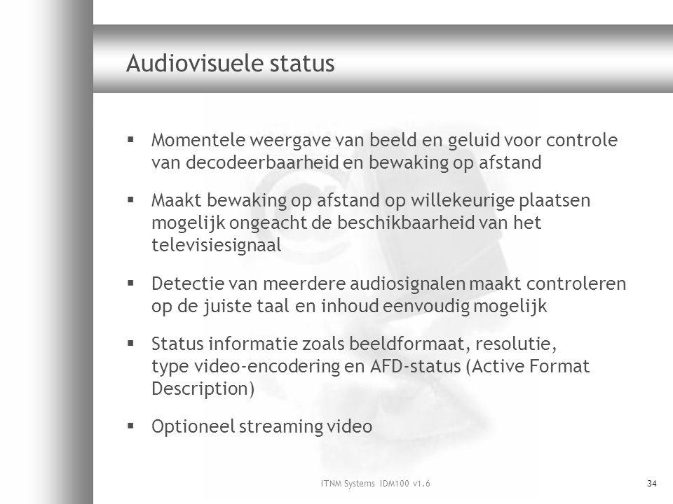 ITNM Systems IDM100 v1.634 Audiovisuele status  Momentele weergave van beeld en geluid voor controle van decodeerbaarheid en bewaking op afstand  Maakt bewaking op afstand op willekeurige plaatsen mogelijk ongeacht de beschikbaarheid van het televisiesignaal  Detectie van meerdere audiosignalen maakt controleren op de juiste taal en inhoud eenvoudig mogelijk  Status informatie zoals beeldformaat, resolutie, type video-encodering en AFD-status (Active Format Description)  Optioneel streaming video